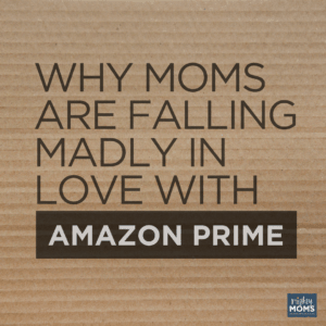 Why Moms Are Falling Madly in Love with Amazon Prime - MightyMoms.Club