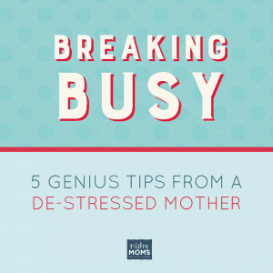 Breaking Busy: 5 Genius Tips from a De-Stressed Mother - MightyMoms.club