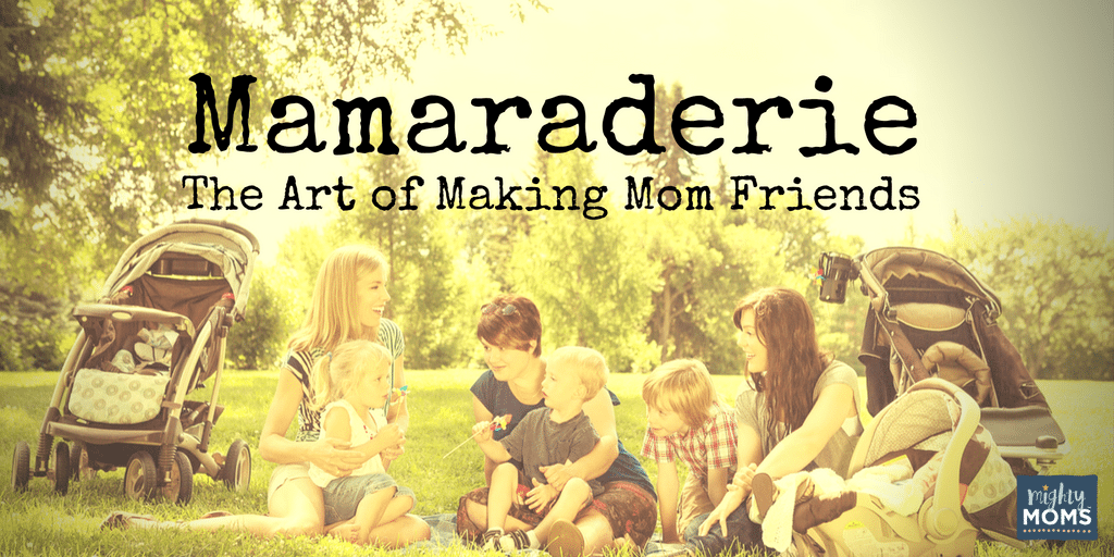 Mamaraderie: The Art of Making Mom Friends ~ MightyMoms.club