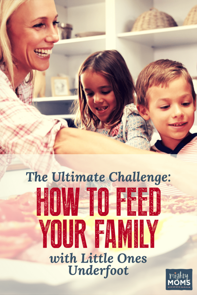 The Ultimate Challenge: How to Feed Your Family with Little Ones Underfoot - MightyMoms.club