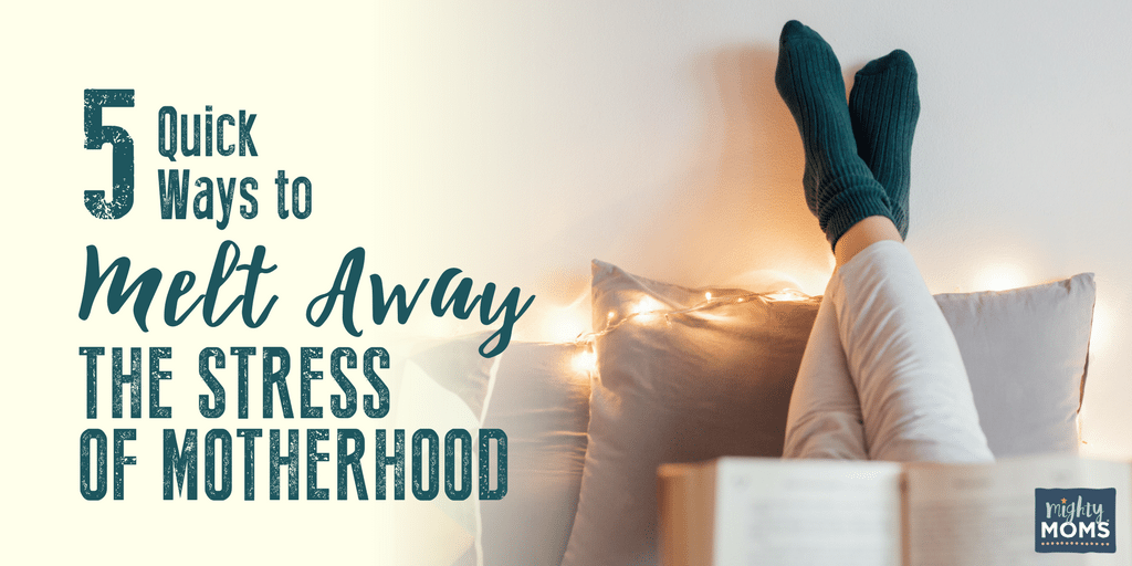 5 Quick Ways to Melt Away the Stress of Motherhood - MightyMoms.club